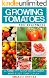 Growing Tomatoes for Beginners: A Complete Guide on Growing Your First Tomato Plant (Growing Tomatoes, Your First Tomato Plant, Growing Tomatoes for Beginners, Growing Vegetables)