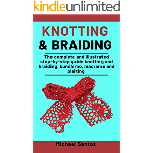 Knotting and Braiding Made Simple: The complete illustrated step-by-step guide to knotting and braiding, Kumihimo…