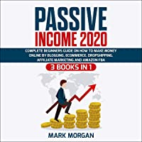 Passive Income 2020: 3 Books in 1 - Complete Beginners Guide on How to Make Money Online by Blogging, eCommerce, Dropshipping, Affiliate Marketing and Amazon FBA