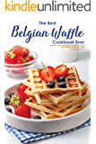 The Best Belgian Waffle Cookbook Ever: Authentic and Creative Belgian Waffle Recipes for Morning, Noon and Night!