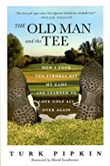 The Old Man and the Tee: How I Took Ten Strokes Off My Game and Learned to Love Golf All Over Again Kindle Edition