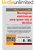 Volume 1 - Teoria básica e componentes eletrônicos (MONTAGENS ELETRÔNICAS PARA QUEM NÃO É TÉCNICO)