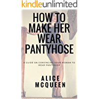 How To Make Her Wear Pantyhose: A Guide On Convincing Your Woman To Wear Pantyhose