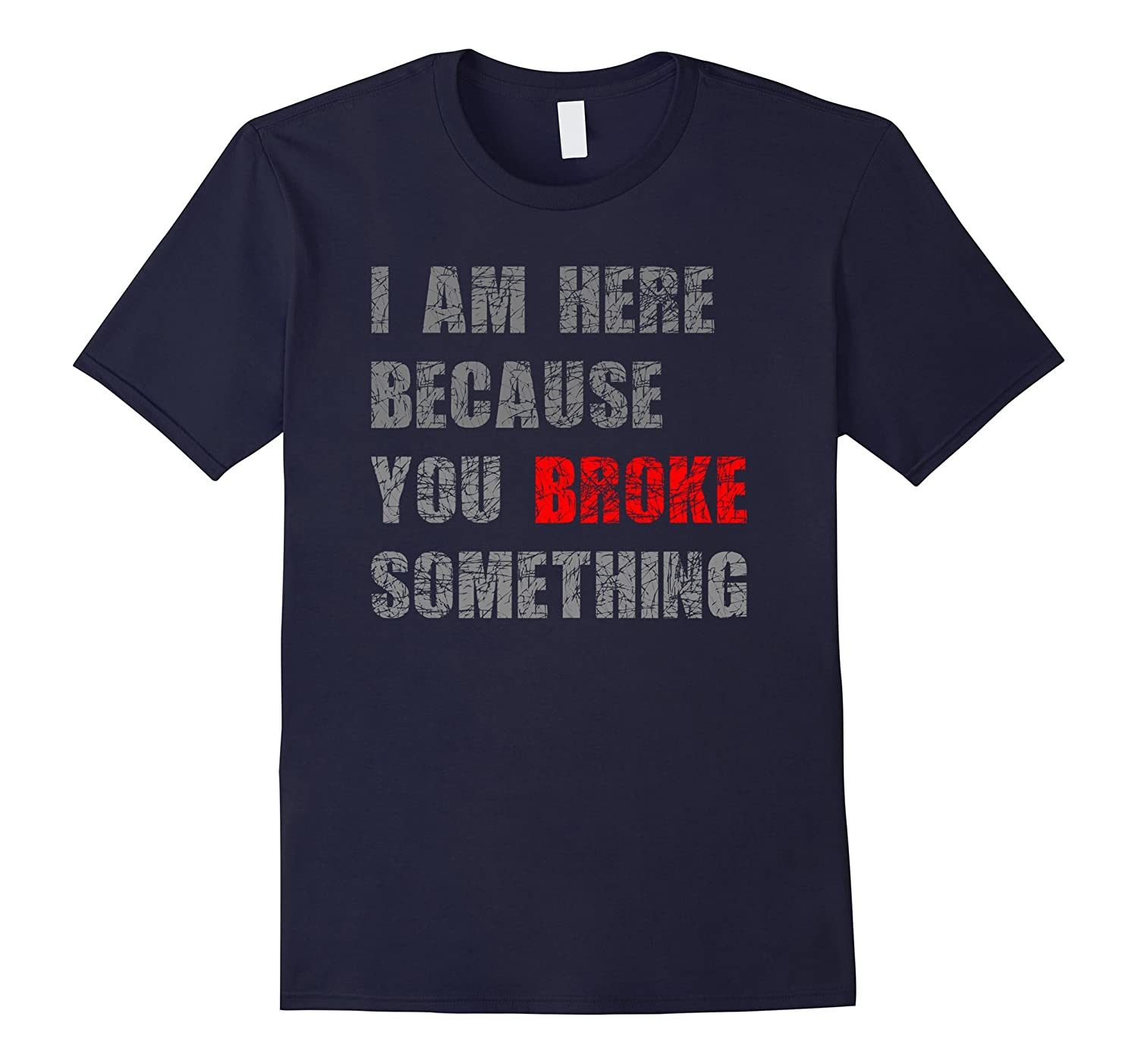 I am here because you broke something T-Shirt-TJ