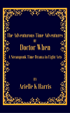 The Adventurous Time Adventures of Doctor When: A Steampunk Time Drama in Eight Acts