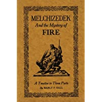 Melchizedek and the Mystery of Fire: A Treatise in Three Parts