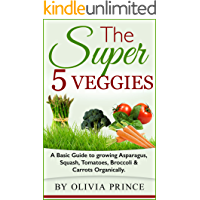 The Super 5 Veggies: A Basic Guide to growing Asparagus, Squash, Tomatoes, Broccoli & Carrots Organically