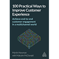 100 Practical Ways to Improve Customer Experience: Achieve End-to-End Customer Engagement in a Multichannel World