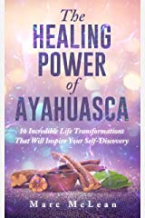 The Healing Power Of Ayahuasca: 16 Incredible Life Transformations That Will Inspire Your Self Discovery Kindle Edition