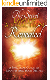 The Secret: Law of Attraction Revealed - A Practical Guide to Manifesting Your Desires: (How To Manifest)