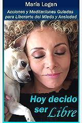 Hoy Decido Ser Libre: Acciones y Meditaciones Guiadas Para Liberarte de Miedo y Ansiedad (Libros Maria Logan nº 11) (Spanish Edition) Kindle Edition