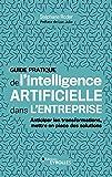 Guide pratique de l'intelligence artificielle dans l'entreprise: Anticiper les transformations, mettre en place des solutions