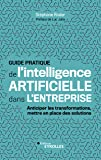 Guide pratique de l'intelligence artificielle dans l'entreprise: Anticiper les transformations, mettre en place des solutions