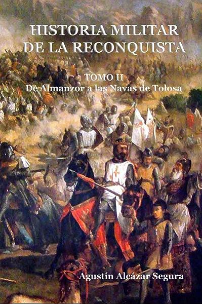 Historia Militar de la Reconquista. Tomo II: De Almanzor a Las Navas de Tolosa eBook: Segura, Agustín Alcázar: Amazon.es: Tienda Kindle