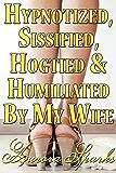 Hypnotized, Sissified, Hogtied & Humiliated by My Wife (Hypno Sissy Feminization BDSM Erotica) (Hypnotized, Sissified, Whipped & Humiliated Book 1) (English Edition)