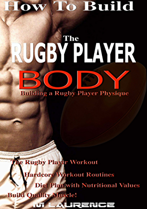 How To Build The Rugby Player Body: Building a Rugby Player Physique; The Rugby Player Workout; Hardcore Workout Plan; Diet Plan with Nutritional Values; Build Quality Muscle