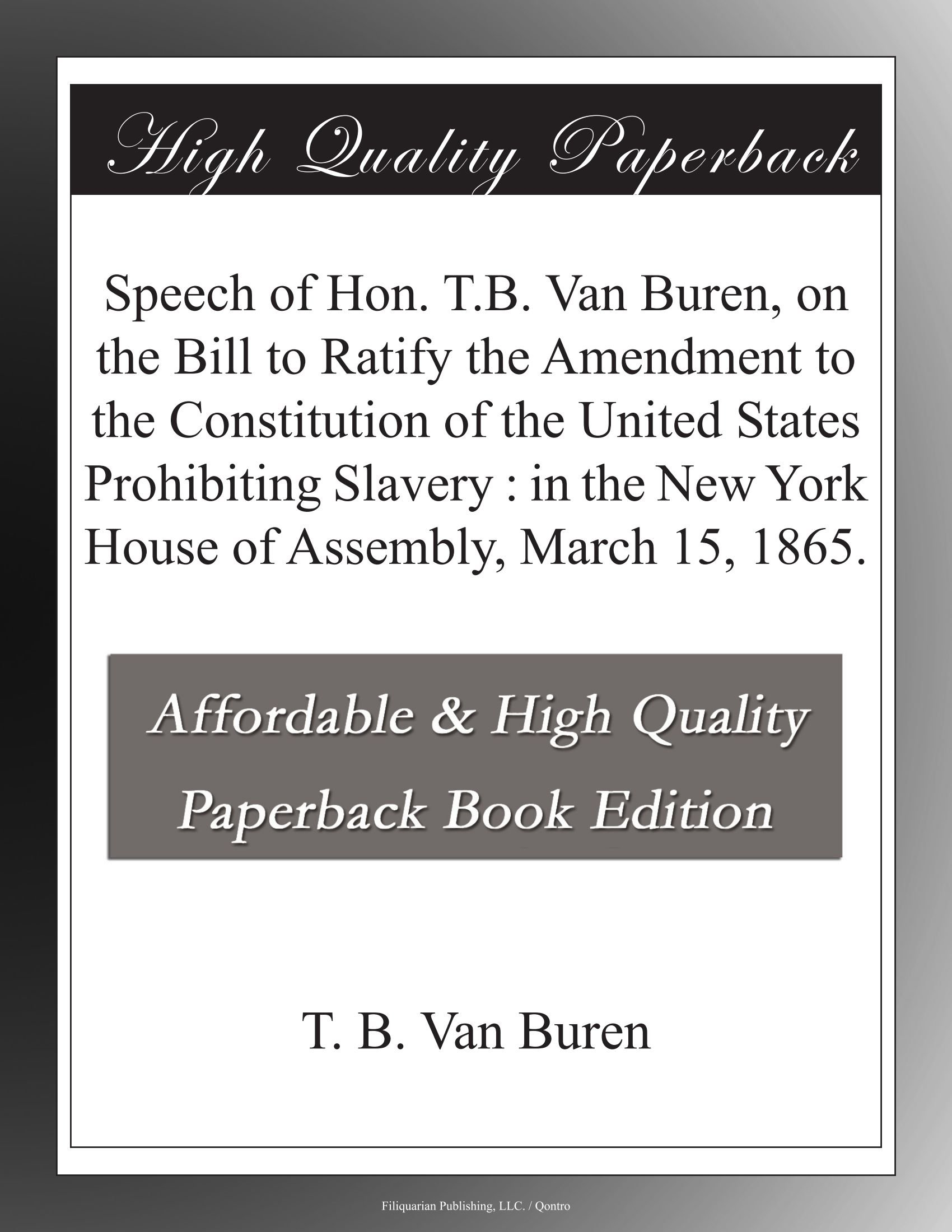 Download Speech of Hon. T.B. Van Buren, on the Bill to Ratify the Amendment to the Constitution of the United States Prohibiting Slavery : in the New York House of Assembly, March 15, 1865. ebook