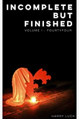 Incomplete But Finished: Volume I - fourtyfour Kindle Edition