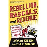 Rebellion, Rascals, and Revenue: Tax Follies and Wisdom through the Ages (English Edition)