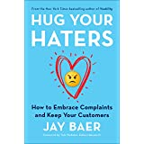 Hug Your Haters: How to Embrace Complaints and Keep Your Customers