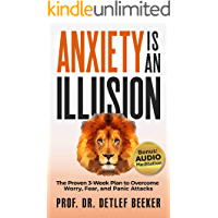 Anxiety is an Illusion: The Proven 3-Week Plan to Overcome Worry, Fear, and Panic Attacks (5 Minutes for a Better Life…