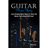 Guitar Music Theory: Learn Complete Music Theory For Guitar And Master The Fretboard With Ease! (English Edition)