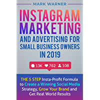 Instagram Marketing and Advertising for Small Business Owners in 2019: The 5 Step Insta-Profit Formula to Create a Winning Social Media Strategy, Grow Your Brand and Get Real World Results