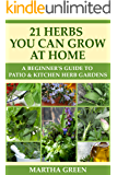A Beginner's Guide to Patio and Kitchen Herb Gardens: 21 Herbs You Can Grow at Home (Gardening Quick Start Guides Book 5)