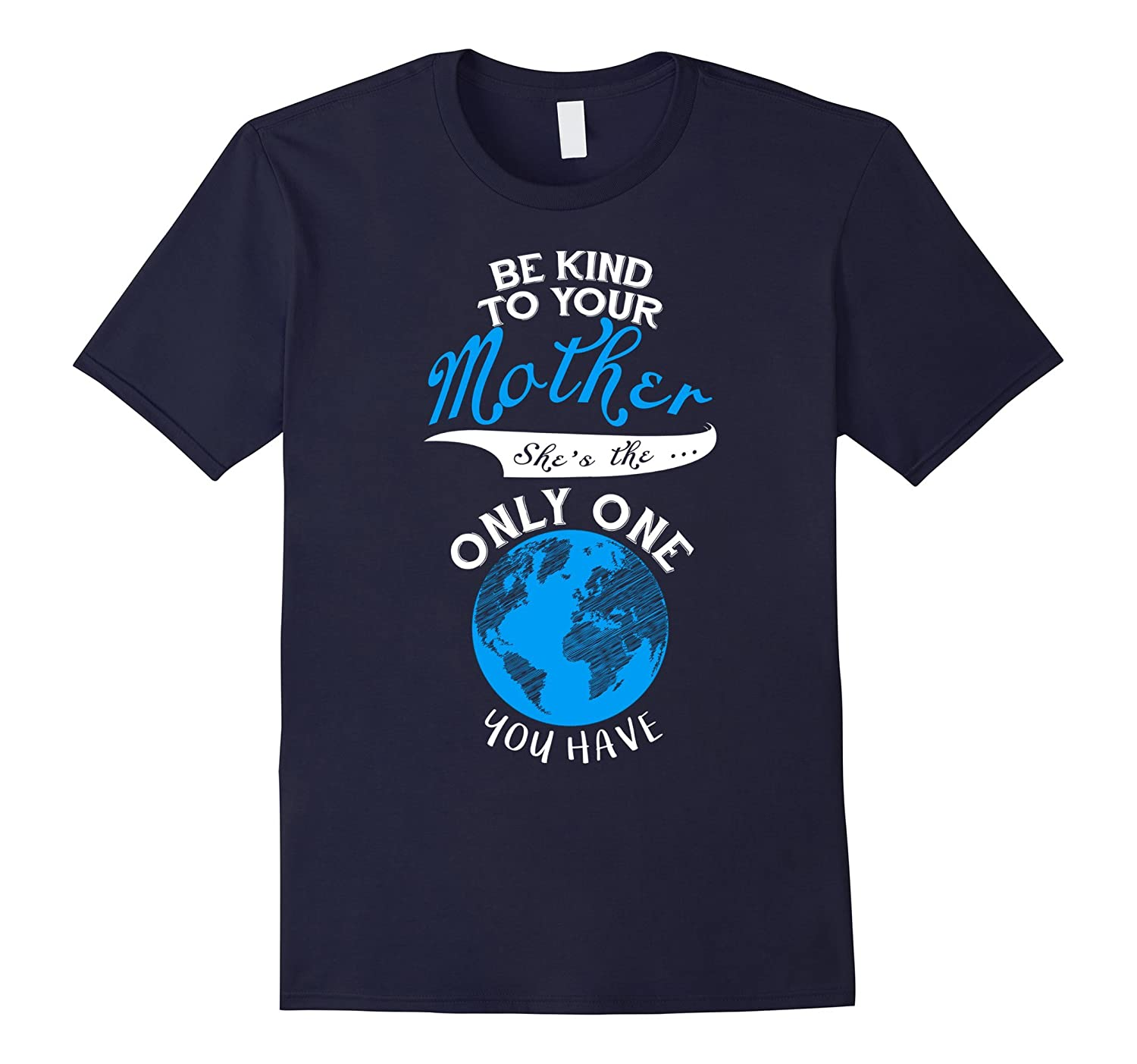 Be Kind To Your Mother Shes The Only One - Earth Day Shirt-TD