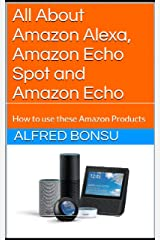 All About Amazon Alexa, Amazon Echo Spot and Amazon Echo: How to use these Amazon Products Kindle Edition