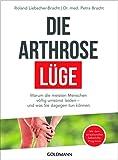 Die Arthrose-Lüge: Warum die meisten Menschen völlig umsonst leiden - Das sensationelle Selbsthilfeprogramm -