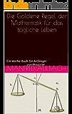 Die Goldene Regel der Mathematik für das tägliche Leben: Ein Mathe-Buch für Anfänger.