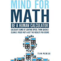 Mind For Math: Be A Human Calculator: Calculate Sums at Lighting Speed, Think Quickly, Clearly, Focus Fast And Get The Results you Desire (WHILE STUDYING LESS) (English Edition)