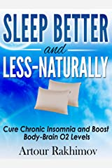 Sleep Better and Less - Naturally: Cure Chronic Insomnia and Boost Body-Brain O2 Levels Kindle Edition
