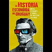La historia escondida del Uruguay: Mitos verdades y dudas de nuestra historia (Spanish Edition)