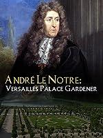 André Le Nôtre: Versailles Palace Gardener