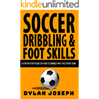 Soccer Dribbling & Foot Skills: A Step-by-Step Guide on How to Dribble Past the Other Team (Understand Soccer Book 3)