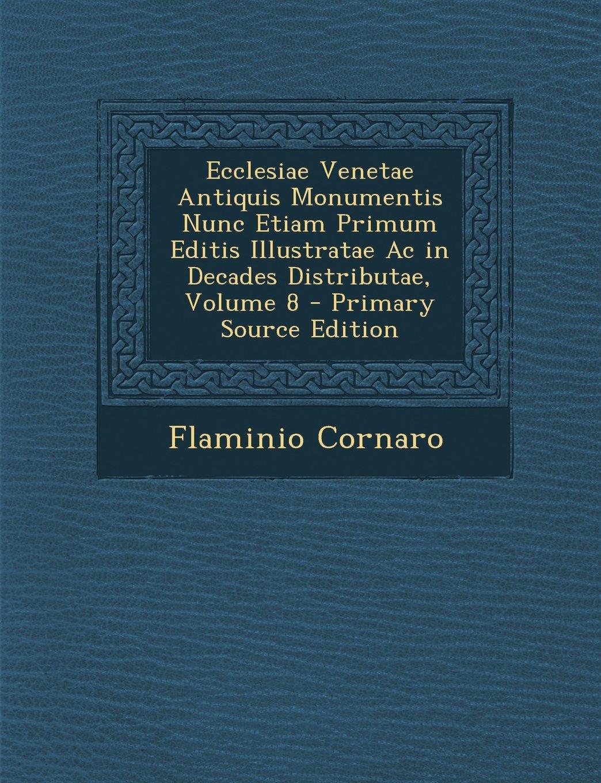 Download Ecclesiae Venetae Antiquis Monumentis Nunc Etiam Primum Editis Illustratae AC in Decades Distributae, Volume 8 - Primary Source Edition (Latin Edition) PDF