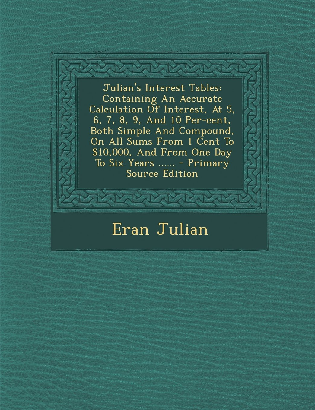 Read Online Julian's Interest Tables: Containing An Accurate Calculation Of Interest, At 5, 6, 7, 8, 9, And 10 Per-cent, Both Simple And Compound, On All Sums ... To Six Years ...... - Primary Source Edition pdf