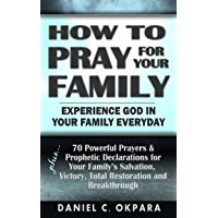 How to Pray for Your Family: + 70 Powerful Prayers to Bring Salvation, Deliverance, Healing, Total Restoration & Breakthroughs to Your Family