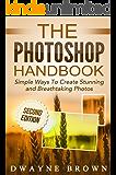 Photoshop: The Photoshop Handbook: Simple Ways to Create Visually Stunning and Breathtaking Photos (Photography, Digital Photography, Creativity, Photoshop) (English Edition)