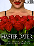 Master Dater: Take Back Control of Your Love Life, Date Smart, and Never Settle