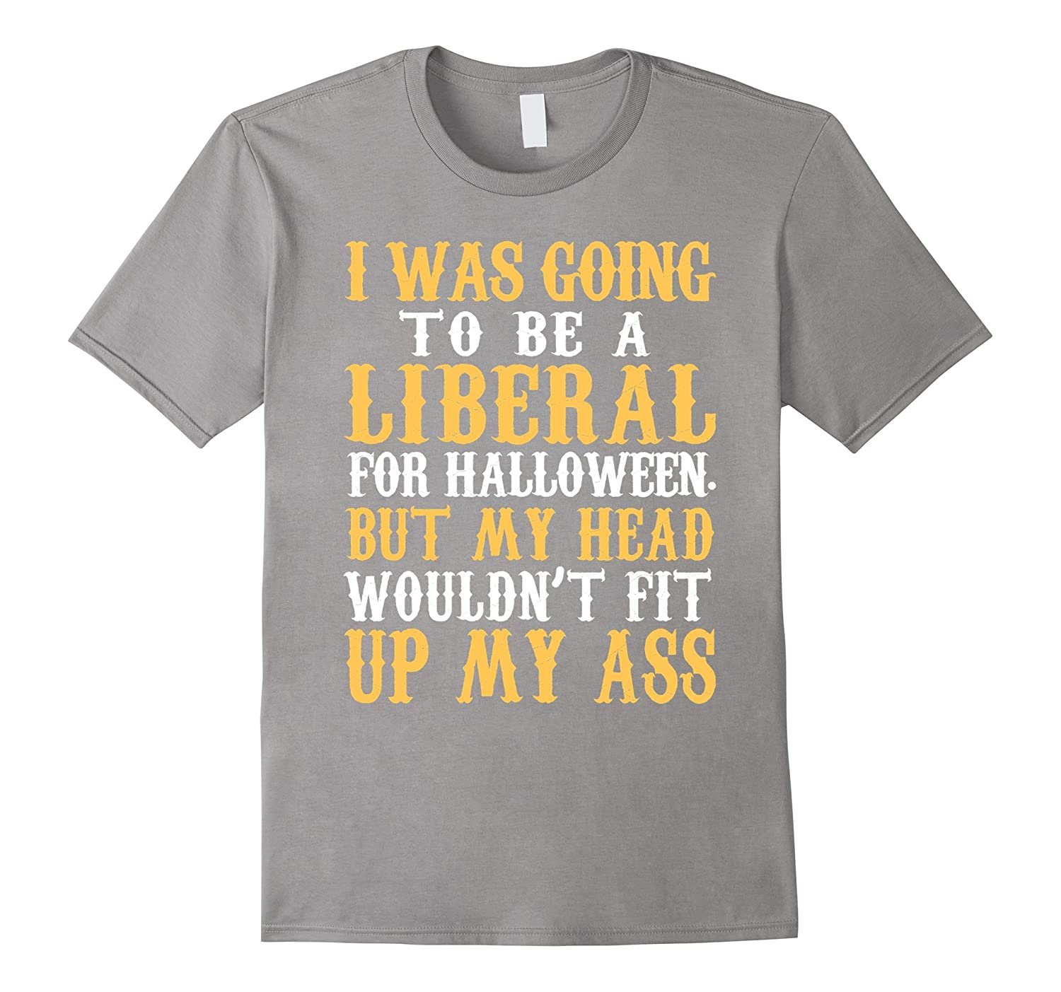 I WAS GOING TO BE A LIBERAL FOR HALLOWEEN BUT MY HEAT-T-Shirt