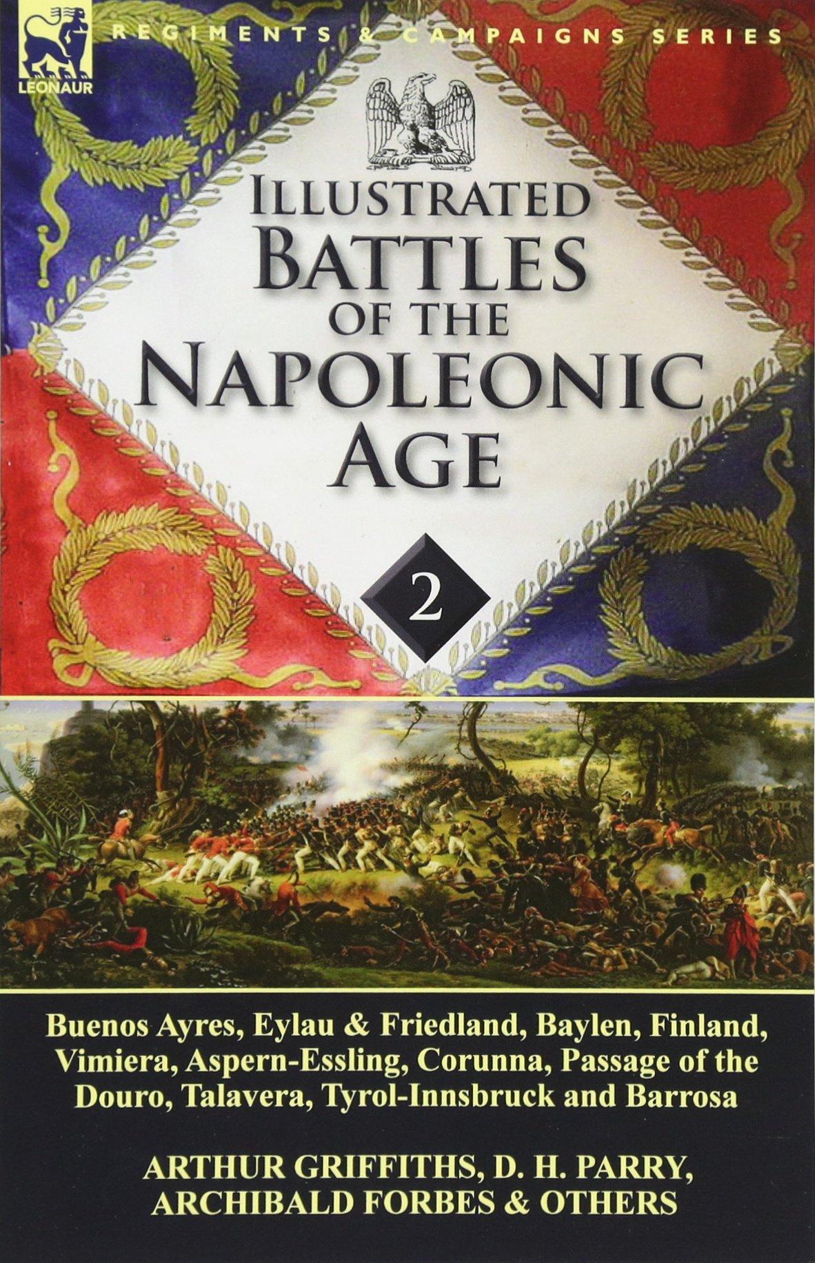 Illustrated Battles of the Napoleonic Age-Volume 2: Buenos Ayres, Eylau & Friedland, Baylen, Finland, Vimiera, Aspern-Essling, Corunna, Passage of the Douro, Talavera, Tyrol-Innsbruck and Barrosa