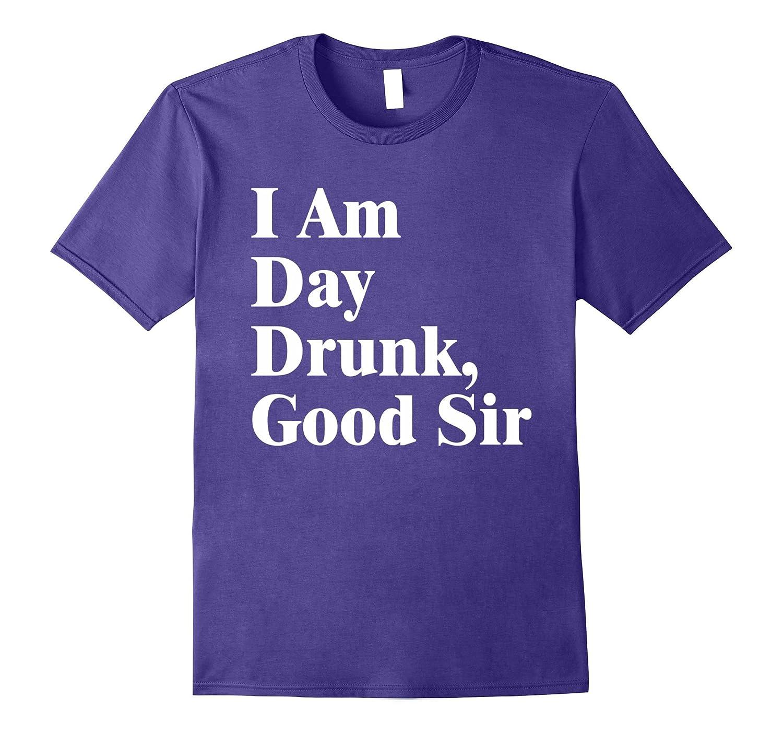 I am day Drunk Good Sir T-shirt - Labor Day Weekend T-shirt-Art