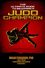 The Ultimate Guide To Becoming A Judo Champion: For Judo Coaches, Judo Parents, and Judo Players Kindle Edition