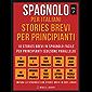 Spagnolo Per Italiani, Stories Brevi Per Principianti (Vol 2) : 10 stories brevi in spagnolo facile per principianti (edizione parallelo) (Foreign Language Learning Guides)