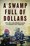 Swamp Full of Dollars, A: Pipelines and Paramilitaries at Nigeria's Oil Frontier
