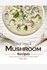 Mouth Watering Mushroom Recipes: The Only Mushroom Cookbook You Will Ever Need Kindle Edition