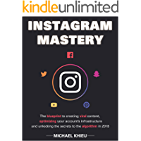 Instagram Mastery: The Blueprint To Creating Viral Content, Optimizing Your Account's Infrastructure And Unlocking The Secrets To The Algorithm In 2018 ... Web Marketing, Ecommerce)) (English Edition)
